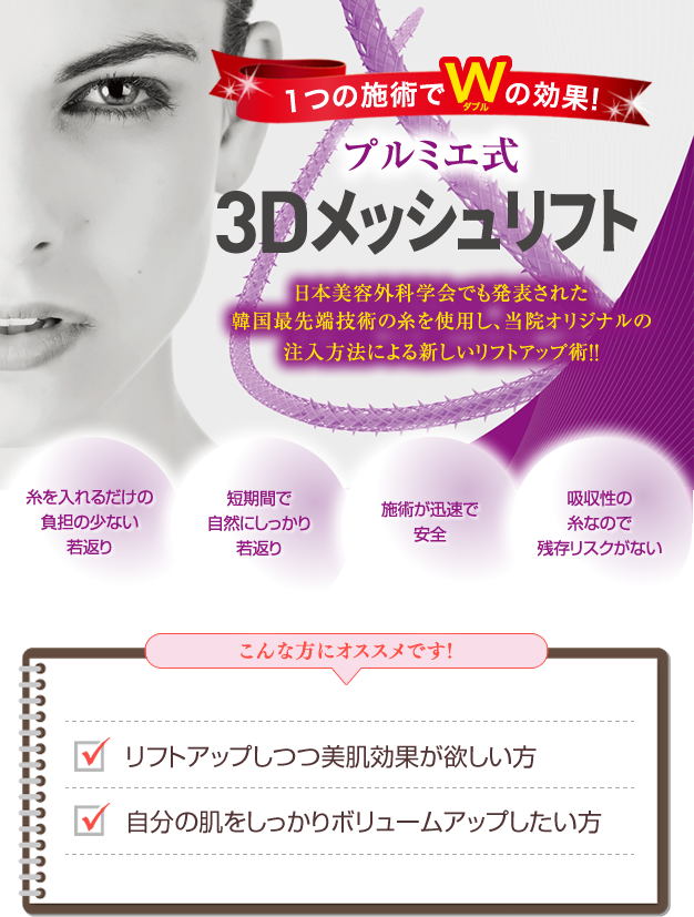 1つの施術でWの効果プルミエ式3Dメッシュリフト日本美容外科学会でも発表された韓国最先端技術の糸を使用し、当院オリジナルの注入方法による新しいリフトアップ術!!糸を入れるだけの負担の少ない若返り、短期間で自然にしっかり若返り、施術が迅速で安全、吸収性の糸なので残存リスクがない こんな方にオススメです!リフトアップしつつ美肌効果が欲しい方自分の肌をしっかりボリュームアップしたい方30~70代の方